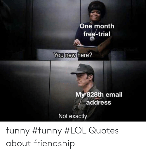 Funny, Lol, and Email: One month  free-trial  You new here?  My 828th email  address  Not exactly funny #funny #LOL Quotes about friendship