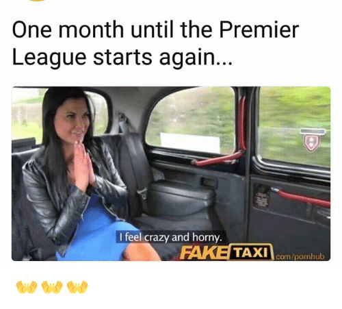 Crazy, Memes, and Pornhub: One month until the Premier  League starts again.  I feel crazy and horny.  com/pornhub 👐👐👐