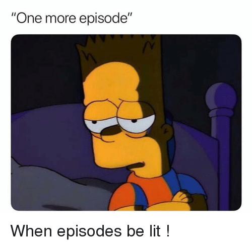 "Funny, Lit, and Episodes: ""One more episode"" When episodes be lit !"