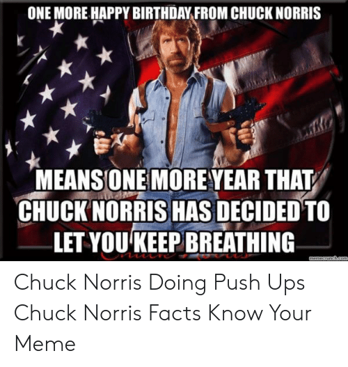 Norris Facts: ONE MORE HAPPY BIRTHDAY FROM CHUCK NORRIS  MEANSONE MORE YEAR THAT  CHUCK NORRIS HAS DECIDED TO  LET YOU KEEP BREATHING  memeccheom Chuck Norris Doing Push Ups Chuck Norris Facts Know Your Meme