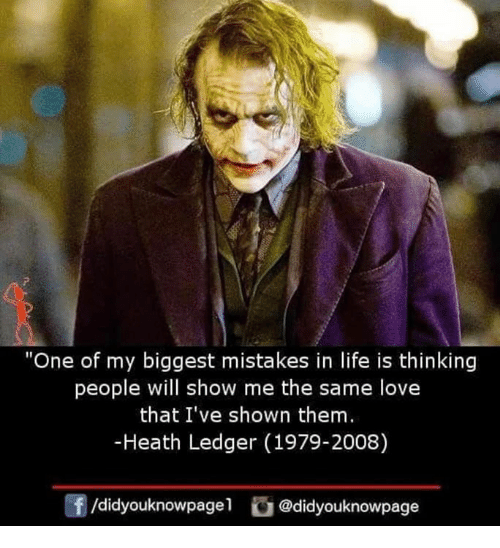 """Heath Ledger: """"One of my biggest mistakes in life is thinking  people will show me the same love  that I've shown them  -Heath Ledger (1979-2008)  /didyouknowpagel@didyouknowpage"""