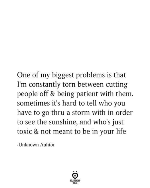 Life, Patient, and Torn: One of my biggest problems is that  I'm constantly torn between cutting  people off & being patient with them.  sometimes it's hard to tell who you  have to go thru a storm with in order  to see the sunshine, and who's just  toxic & not meant to be in your life  -Unknown Auhtor  RELATIONSHIP  RULES