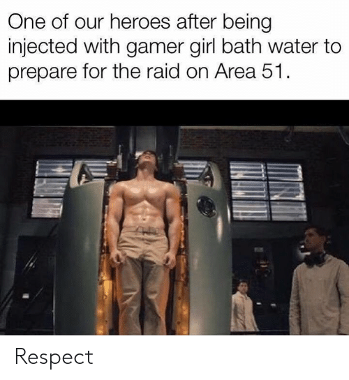 Bath Water: One of our heroes after being  injected with gamer girl bath water to  prepare for the raid on Area 51 Respect