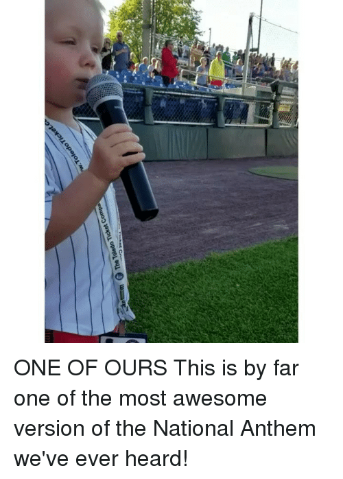 Memes, National Anthem, and Awesome: ONE OF OURS This is by far one of the most awesome version of the National Anthem we've ever heard!