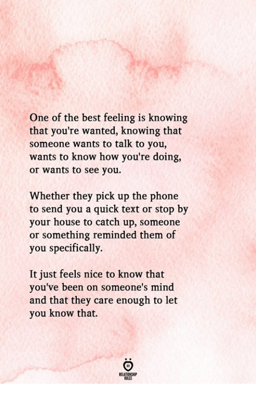 Phone, Best, and House: One of the best feeling is knowing  that you're wanted, knowing that  someone wants to talk to you,  wants to know how you're doing,  or wants to see you  Whether they pick up the phone  to send you a quick text or stop by  your house to catch up, someone  or something reminded them of  you specifically.  It just feels nice to know that  you've been on someone's mind  and that they care enough to let  you know that.