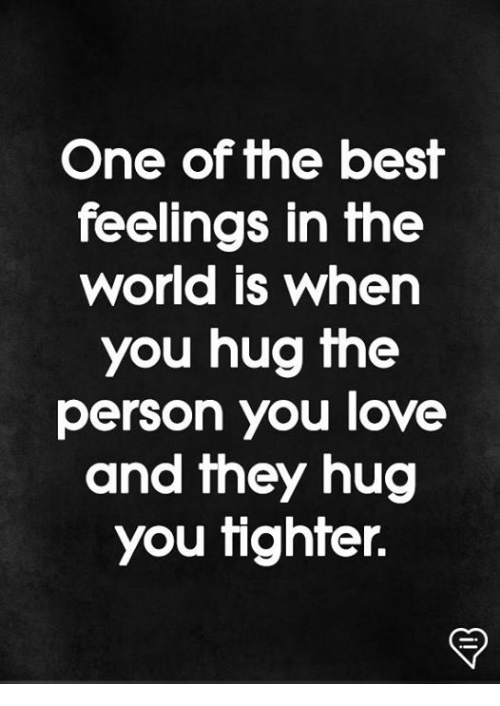 Love, Memes, and Best: One of the best  feelings in the  world is when  you hug the  person you love  and they hug  you tighter.