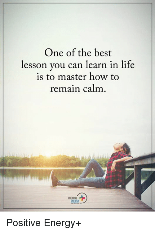 Lessoned: One of the best  lesson you can learn in life  to master how to  remain calm  POSITIVE  ENERGY Positive Energy+