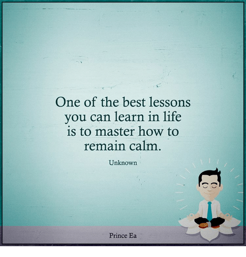 Lessoned: One of the best lessons  you can learn in life  is to master how to  remain calm  Unknown  Prince Ea