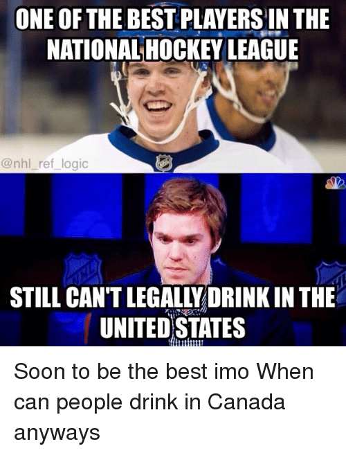 Hockey, Logic, and Memes: ONE OF THE BEST PLAYERS IN THE  NATIONAL HOCKEY LEAGUE  @nhl_ref_ logic  STILL CANT LEGALLYDRINK IN THE  UNITED STATES Soon to be the best imo When can people drink in Canada anyways