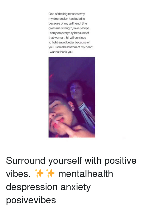 positive vibes: One of the big reasons why  my depression has faded is  because of my girlfriend. She  gives me strength, love & hope.  I carry on everyday because of  that woman. & I will continue  to fight & get better because of  you. From the bottom of my heart,  l wanna thank you. Surround yourself with positive vibes. ✨✨ mentalhealth despression anxiety posivevibes