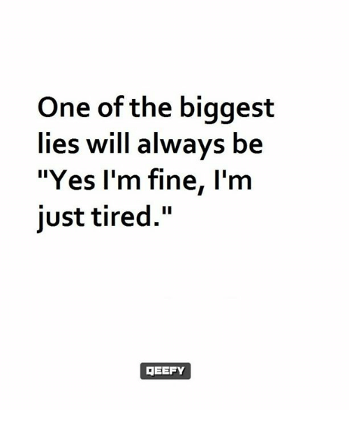 """Memes, Biggest Lie, and 🤖: One of the biggest  lies will always be  """"Yes I'm fine, I'm  just tired.""""  3EEFY"""