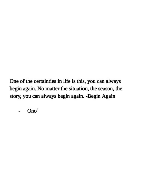 the situation: One of the certainties in life is this, you can  always  begin again. No matter the situation, the season, the  always begin again. -Begin Again  story, you can  Ono