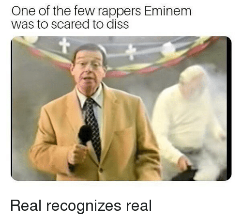 Diss, Dank Memes, and Rappers: One of the few rappers Eminenm  was to scared to diss Real recognizes real