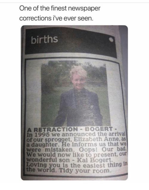 Bad, Memes, and World: One of the finest newspaper  corrections i've ever seen.  births  A RETRACTION BOGERT  In 1995 we announced the arrival  of our sprogget, Elizabeth Anne, as  a daughter. He informs us that we  were mistaken. Oops! Our bad  We would now like to present, our  wonderful son Kal Bogert.  Loving you is the easiest thing 1  the world. Tidy your room