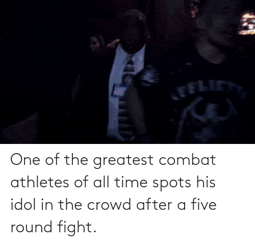 five: One of the greatest combat athletes of all time spots his idol in the crowd after a five round fight.