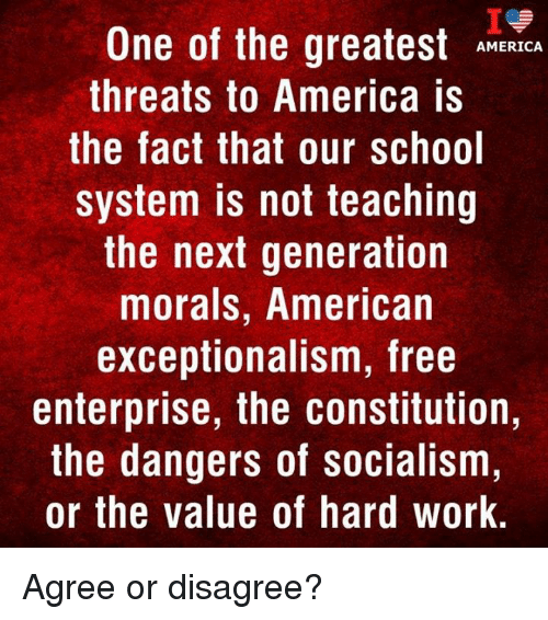 Enterprise: One of the greatest RICA  threats to America is  the fact that our school  system is not teaching  the next generation  morals, American  exceptionalism, free  enterprise, the constitution,  the dangers of socialism  or the value of hard work. Agree or disagree?