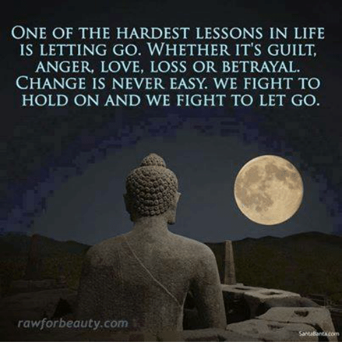 Lessoned: ONE OF THE HARDEST LESSONS IN LIFE  IS LETTING GO. WHETHER IT'S GUILT,  ANGER, LOVE, LOSS OR BETRAYAL.  CHANGE IS NEVER EASY WE FIGHT TO  HOLD ON AND WE FIGHT TO LET GO  raw for beauty.com
