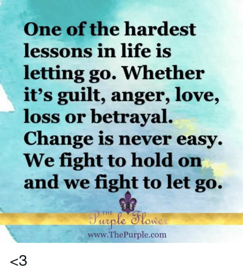 Lessoned: One of the hardest  lessons in life is  letting go. Whether  it's guilt, anger, love,  loss or betrayal.  Change is never easy.  We fight to hold on  and we fight to let go.  THE  ww.ThePurple.com <3
