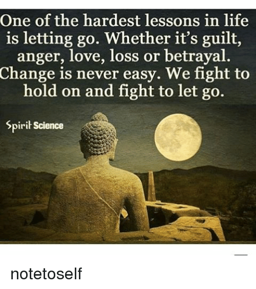 Lessoned: One of the hardest lessons in life  is letting go. Whether it's guilt,  anger, love, loss or betrayal.  Change is never easy. We fight to  hold on and fight to let go.  Spirit Science notetoself