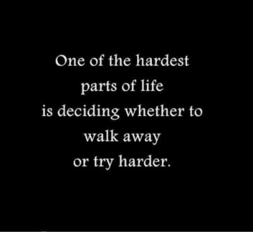 Life, One, and Away: One of the hardest  parts of life  is deciding whether to  walk away  or try harder.