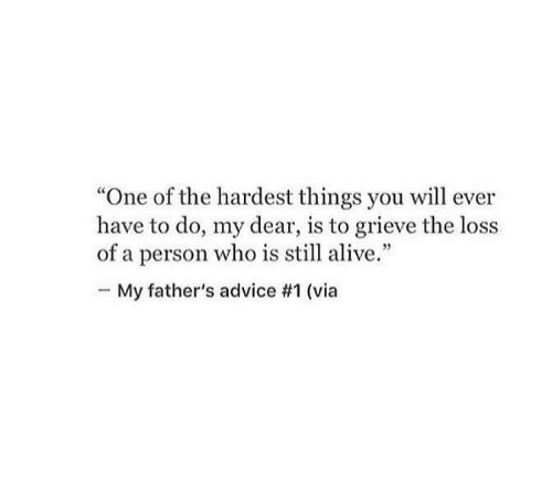 """Advice, Alive, and Who: """"One of the hardest things you will ever  have to do, my dear, is to grieve the loss  of a person who is still alive.""""  My father's advice #1 (via"""
