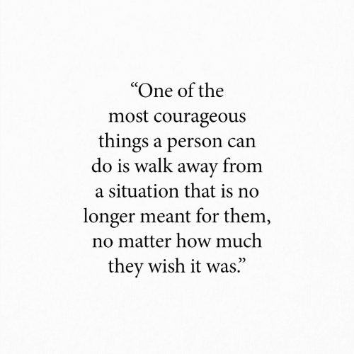 """one of the most: """"One of the  most courageous  things a person can  do is walk away from  a situation that is no  longer meant for them,  no matter how much  they wish it was."""