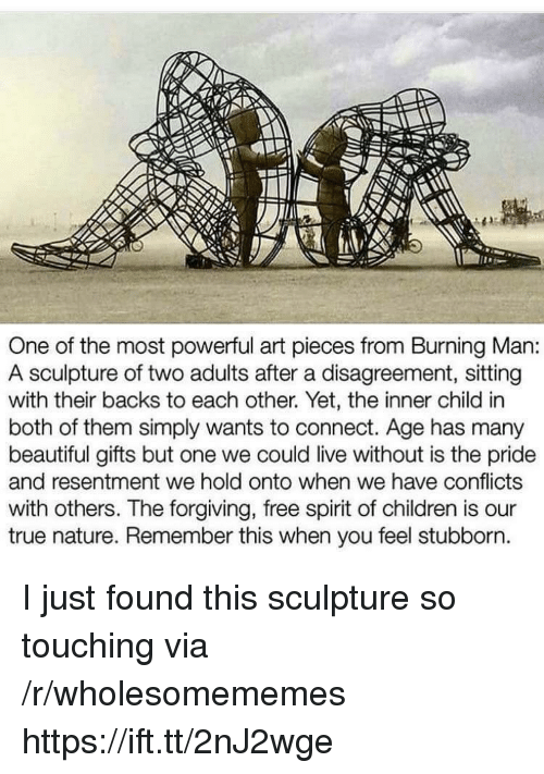 Beautiful, Children, and True: One of the most powerful art pieces from Burning Man:  A sculpture of two adults after a disagreement, sitting  with their backs to each other. Yet, the inner child in  both of them simply wants to connect. Age has many  beautiful gifts but one we could live without is the pride  and resentment we hold onto when we have conflicts  with others. The forgiving, free spirit of children is our  true nature. Remember this when you feel stubborn I just found this sculpture so touching via /r/wholesomememes https://ift.tt/2nJ2wge