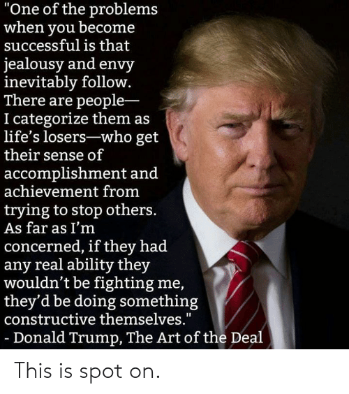 """Donald Trump, Memes, and Trump: """"One of the problems  when you becone  successful is that  jealousy and envy  inevitably follow.  There are people-  I categorize them as  life's losers-who get  their sense of  accomplishment and  achievement from  trying to stop others  As far as I'm  concerned, if they had  any real ability they  wouldn't be fighting me,  they'd be doing something  constructive themselves.""""  -Donald Trump, The Art of the Deal This is spot on."""