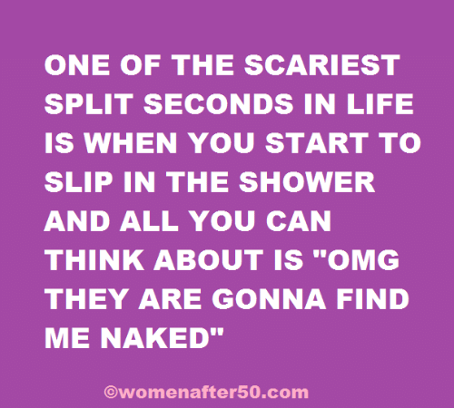 """Life, Memes, and Omg: ONE OF THE SCARIEST  SPLIT SECONDS IN LIFE  IS WHEN YOU START TO  SLIP IN THE SHOWER  AND ALL YOU CAN  THINK ABOUT IS """"OMG  THEY ARE GONNA FIND  ME NAKED""""  Owomenafter50.com"""
