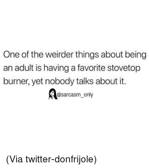 Being an Adult, Funny, and Memes: One of the weirder things about being  an adult is having a favorite stovetop  burner, yet nobody talks about it.  Aeasarcasm, nly (Via twitter-donfrijole)