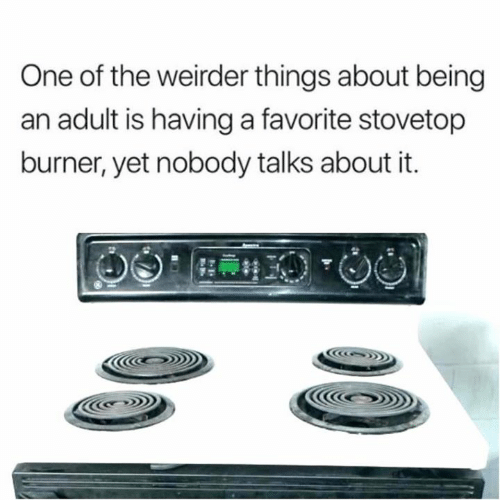 Being an adult: One of the weirder things about being  an adult is having a favorite stovetop  burner, yet nobody talks about it.