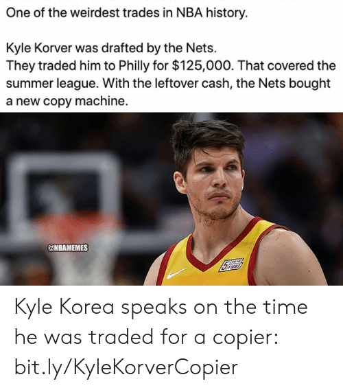 Nba, Kyle Korver, and Summer: One of the weirdest trades in NBA history.  Kyle Korver was drafted by the Nets  They traded him to Philly for $125,000. That covered the  summer league. With the leftover cash, the Nets bought  a new copy machine.  @NBAMEMES Kyle Korea speaks on the time he was traded for a copier: bit.ly/KyleKorverCopier