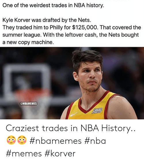 Memes, Nba, and Kyle Korver: One of the weirdest trades in NBA history.  Kyle Korver was drafted by the Nets  They traded him to Philly for $125,000. That covered the  summer league. With the leftover cash, the Nets bought  a new copy machine.  @NBAMEMES Craziest trades in NBA History.. 😳😳 #nbamemes #nba #memes #korver