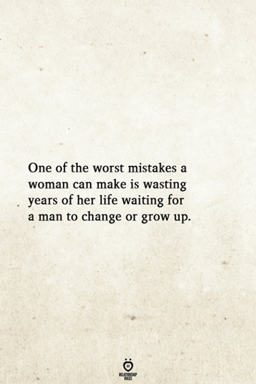 Life, The Worst, and Change: One of the worst mistakes a  woman can make is wasting  years of her life waiting for  a man to change or grow up.  ELATIONG