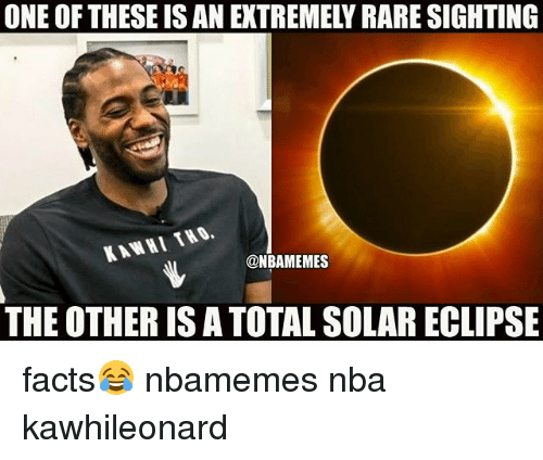 Basketball, Facts, and Nba: ONE OF THESE IS AN EXTREMELY RARE SIGHTING  KAWHI THO.  @NBAMEMES  THE OTHER IS A TOTAL SOLAR ECLIPSE facts😂 nbamemes nba kawhileonard