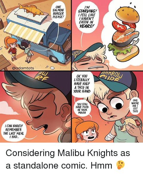 malibu: ONE  SALMON  BURGER  PLEASE/  IM  STARVING  I FEEL LIKE  I HAVEN'T  EATEN IN  YEARS!  @adamtots  OK YOU  LITERALLY  HAVE HALF  A TACO IN  YOUR HAND  OMG  WHERE  DID I  GET  THIS  YOU STILL  HAVE FOOD  IN YOUR  MOUTH  I CAN BARELY  REMEMBER  THE LAST MEAL  I HAD. Considering Malibu Knights as a standalone comic. Hmm 🤔