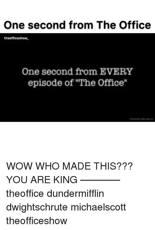 "Memes, The Office, and Wow: One second from The Office  theofficeshow  One second from EVERY  episode of ""The Office"" WOW WHO MADE THIS??? YOU ARE KING ———— theoffice dundermifflin dwightschrute michaelscott theofficeshow"