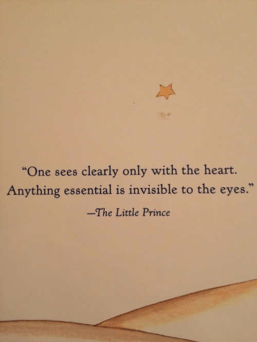 """the heart: """"One sees clearly only with the heart.  Anything essential is invisible to the eyes.  -The Little Prince"""