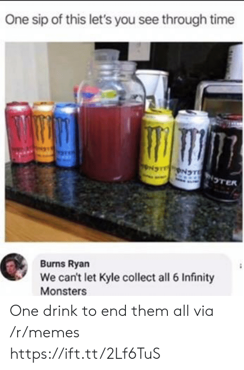 Memes, Infinity, and Time: One sip of this let's you see through time  NS NTNTER  Burns Ryan  We can't let Kyle collect all 6 Infinity  Monsters One drink to end them all via /r/memes https://ift.tt/2Lf6TuS