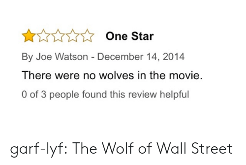 The Wolf of Wall Street: One Star  By Joe Watson - December 14, 2014  There were no wolves in the movie.  0 of 3 people found this review helpful garf-lyf:  The Wolf of Wall Street