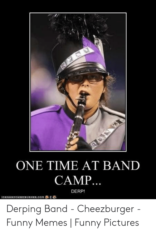 Funny Band Memes: ONE TIME AT BAND  CAMP..  DERP!  ICANHASCHEEZEORGER,COM Derping Band - Cheezburger - Funny Memes   Funny Pictures