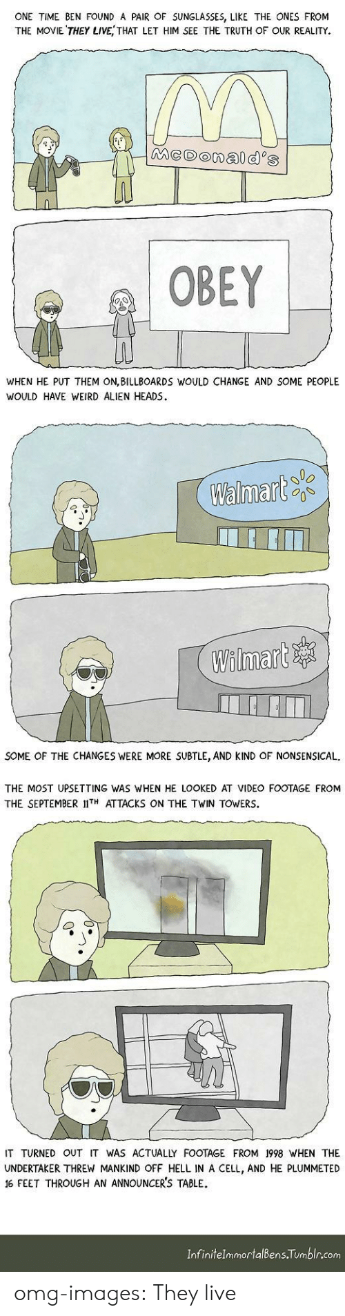 twin towers: ONE TIME BEN FOUND A PAIR OF SUNGLASSES, LIKE THE ONES FROM  THE MOVIE THEY LIVE, THAT LET HIM SEE THE TRUTH OF OUR REALITY.  OBEY  WHEN HE PUT THEM ON,BILLBOARDS WOULD CHANGE AND SOME PEOPLE  WOULD HAVE WEIRD ALIEN HEADS.  Walmart  Wilinnare寧  SOME OF THE CHANGES WERE MORE SUBTLE, AND KIND OF NONSENSICAL.  THE MOST UPSETTING WAS WHEN HE LOOKED AT VIDEO FOOTAGE FROM  THE SEPTEMBER IIT ATTACKS ON THE TWIN TOWERS.  IT TURNED OUT IT WAS ACTUALLY FOOTAGE FROM 1998 WHEN THE  UNDERTAKER THREW MANKIND OFF HELL IN A CELL, AND HE PLUMMETED  16 FEET THROUGH AN ANNOUNCER'S TABLE  InfinitelmmortalBens Tumblr.com omg-images:  They live