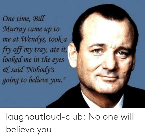 "Bill Murray: One time, Bill  Murray came up to  me at Wendys, took a  fry off my tray, ate it  looked me in the eyes  el said Nobody's  going to believe you."" laughoutloud-club:  No one will believe you"