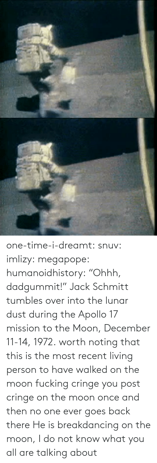 "mission: one-time-i-dreamt:  snuv: imlizy:  megapope:  humanoidhistory: ""Ohhh, dadgummit!"" Jack Schmitt tumbles over into the lunar dust during the Apollo 17 mission to the Moon, December 11-14, 1972. worth noting that this is the most recent living person to have walked on the moon    fucking cringe  you post cringe on the moon once and then no one ever goes back there  He is breakdancing on the moon, I do not know what you all are talking about"