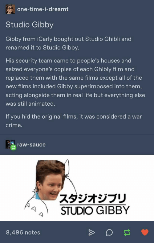 houses: one-time-i-dreamt  Studio Gibby  Gibby from iCarly bought out Studio Ghibli and  renamed it to Studio Gibby.  His security team came to people's houses and  seized everyone's copies of each Ghibly film and  replaced them with the same films except all of the  new films included Gibby superimposed into them,  acting alongside them in real life but everything else  was still animated.  If you hid the original films, it was considered a war  crime.  raw-sauce  スタジオジブリ  STUDIO GIBBY  8,496 notes