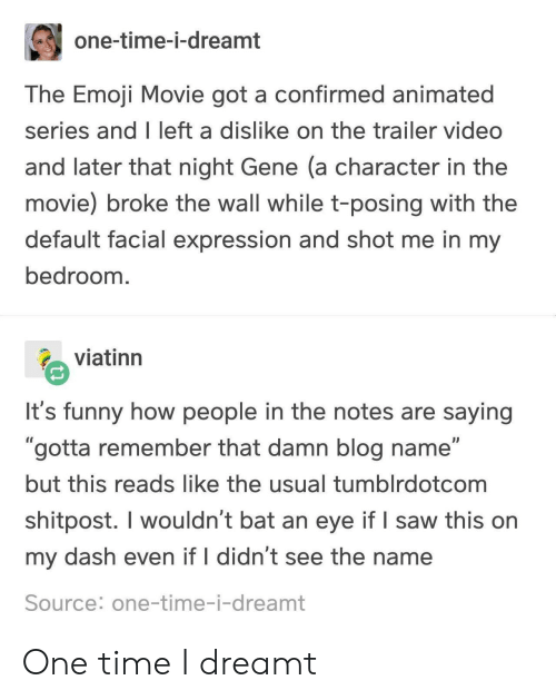 "Emoji Movie: one-time-i-dreamt  The Emoji Movie got a confirmed animated  series and I left a dislike on the trailer video  and later that night Gene (a character in the  movie) broke the wall while t-posing with the  default facial expression and shot me in my  bedroom  viatinn  It's funny how people in the notes are saying  ""gotta remember that damn blog name""  but this reads like the usual tumblrdotcom  shitpost. I wouldn't bat an eye if I saw this on  my dash even if I didn't see the name  Source: one-time-i-dreamt One time I dreamt"