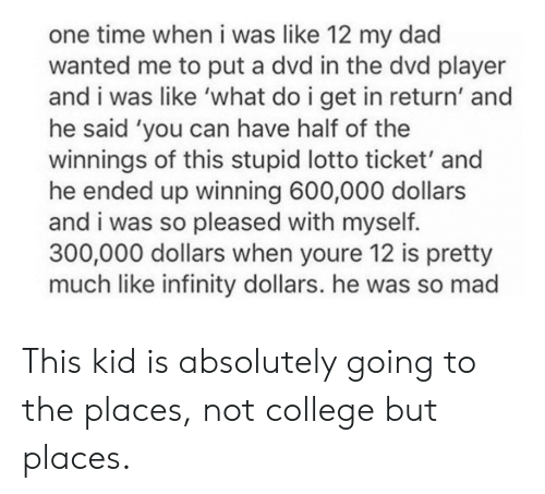 Not College But Places: one time when i was like 12 my dad  wanted me to put a dvd in the dvd player  and i was like 'what do i get in return' and  he said 'you can have half of the  winnings of this stupid lotto ticket' and  he ended up winning 600,000 dollars  and i was so pleased with myself.  300,000 dollars when youre 12 is pretty  much like infinity dollars. he was so mad This kid is absolutely going to the places, not college but places.