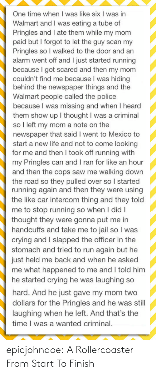But He: One time when I was like six I was in  Walmart and I was eating a tube of  Pringles and I ate them while my mom  paid but I forgot to let the guy scan my  Pringles so I walked to the door and an  alarm went off and I just started running  because I got scared and then my mom  couldn't find me because I was hiding  behind the newspaper things and the  Walmart people called the police  because I was missing and when I heard  them show up I thought I was a criminal  so I left my mom a note on the  newspaper that said I went to Mexico to  start a new life and not to come looking  for me and then I took off running with  my Pringles can and I ran for like an hour  and then the cops saw me walking down  the road so they pulled over so I started  running again and then they were using  the like car intercom thing and they told  me to stop running so when I didI  thought they were gonna put me in  handcuffs and take me to jail so I was  crying and I slapped the officer in the  stomach and tried to run again but he  just held me back and when he asked  me what happened to me and I told him  he started crying he was laughing so  hard. And he just gave my mom two  dollars for the Pringles and he was still  laughing when he left. And that's the  time I was a wanted criminal. epicjohndoe:  A Rollercoaster From Start To Finish