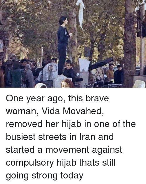 hijab: One year ago, this brave woman, Vida Movahed, removed her hijab in one of the busiest streets in Iran and started a movement against compulsory hijab thats still going strong today