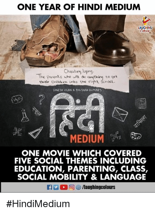 Hindi Language: ONE YEAR OF HINDI MEDIUM  AUGHING  Coloers  Cheatug Lyig  The Parents who uill do anthiny to get  their childen into the right Scnoot.  DINESH VIJAN & BHUSHAN KUMARS  MEDIUM  ONE MOVIE WHICH COVERED  FIVE SOCIAL THEMES INCLUDING  EDUCATION, PARENTING, CLASS,  SOCIAL MOBILITY & LANGUAGE  f/laughingcolours #HindiMedium